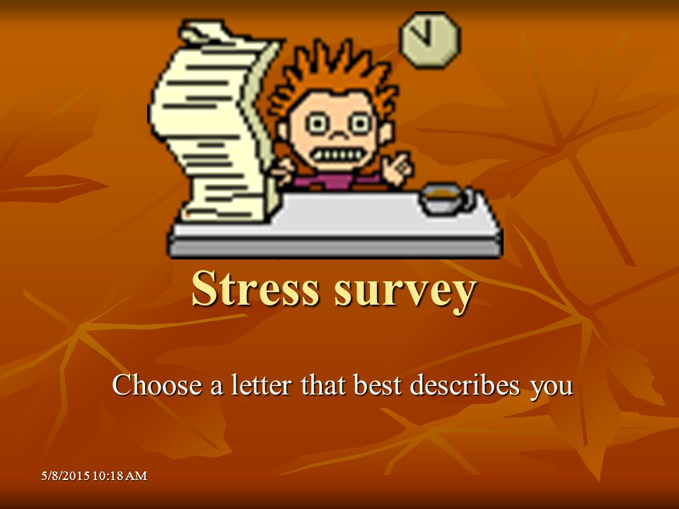 5/8/2015 10:20 AM5/8/2015 10:20 AM5/8/2015 10:20 AM Stress survey Choose a letter that best describes you