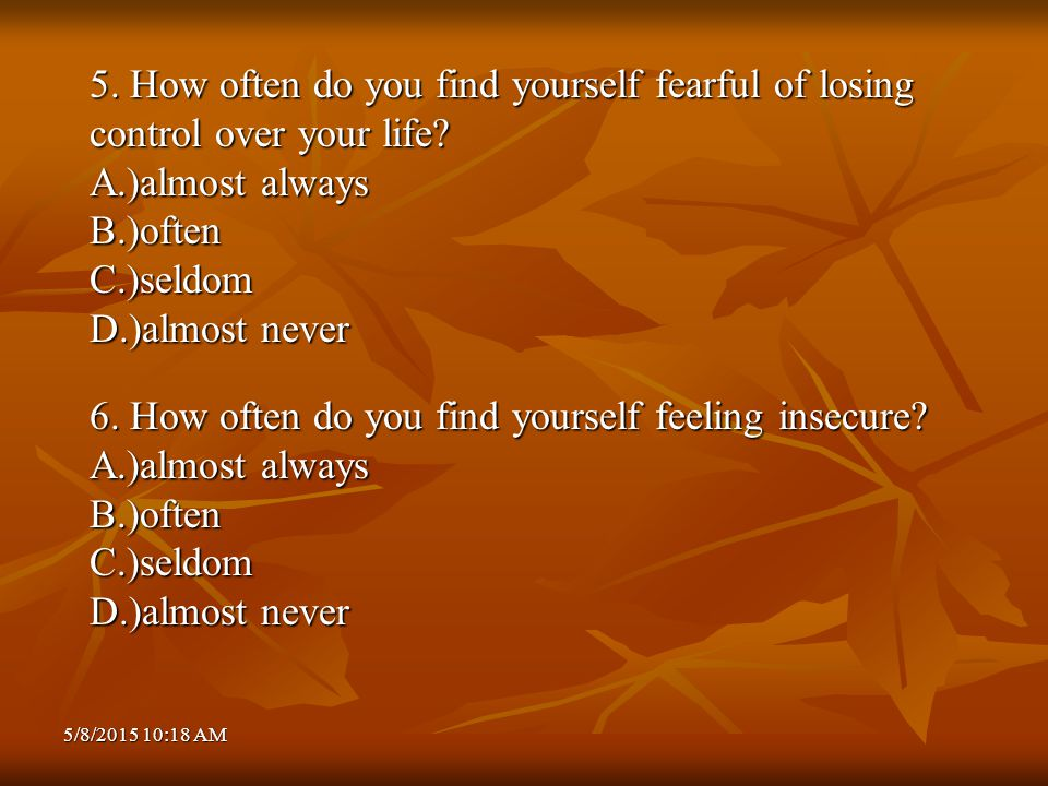5/8/2015 10:20 AM5/8/2015 10:20 AM5/8/2015 10:20 AM 5. How often do you find yourself fearful of losing control over your life? A.)almost always B.)of