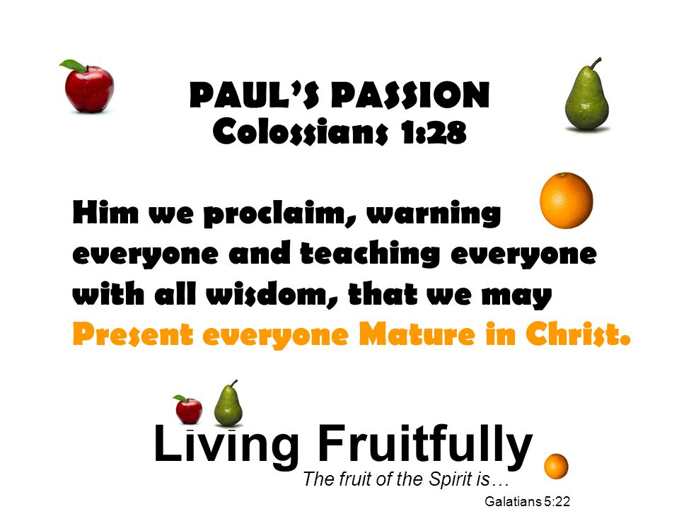 PAUL'S PASSION Colossians 1:28 Him we proclaim, warning everyone and teaching everyone with all wisdom, that we may Present everyone Mature in Christ.