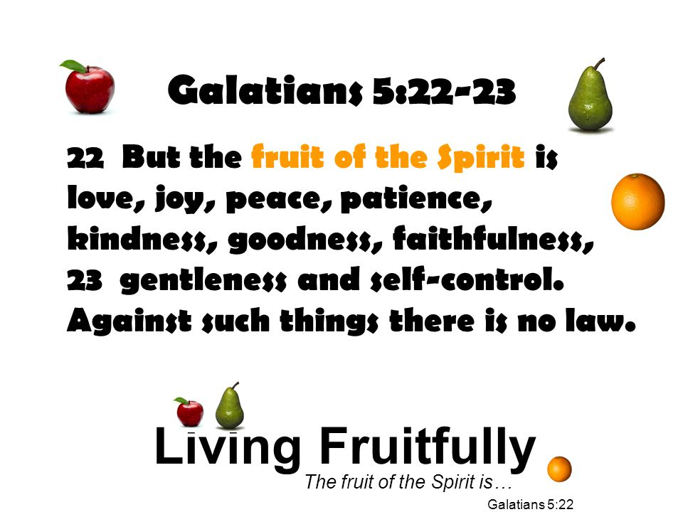 Galatians 5:22-23 22 But the fruit of the Spirit is love, joy, peace, patience, kindness, goodness, faithfulness, 23 gentleness and self-control.