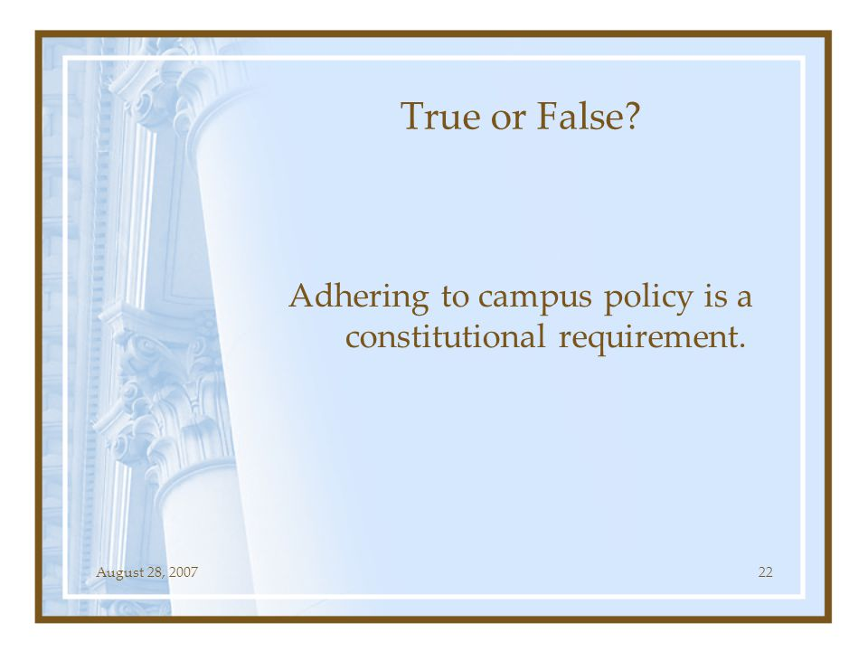 August 28, 200722 True or False? Adhering to campus policy is a constitutional requirement.
