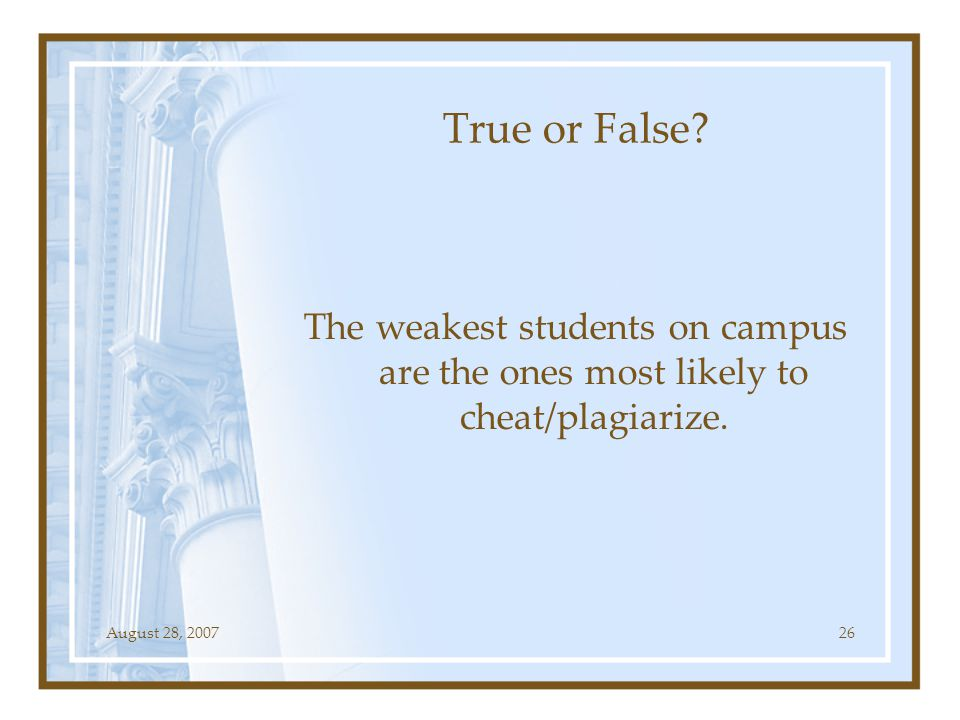 August 28, 200726 True or False? The weakest students on campus are the ones most likely to cheat/plagiarize.