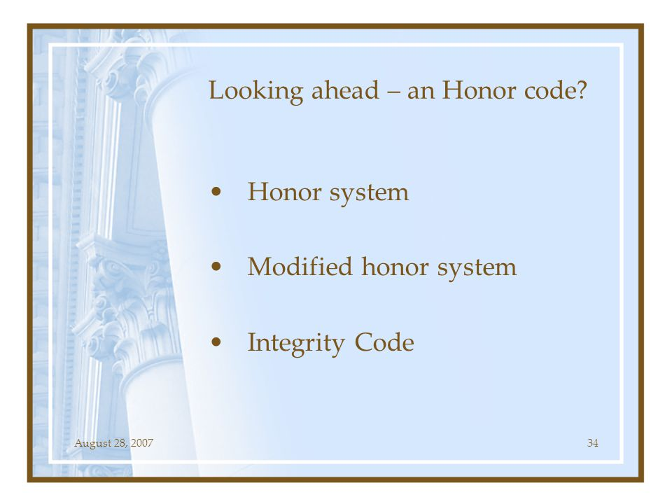 August 28, 200734 Looking ahead – an Honor code? Honor system Modified honor system Integrity Code