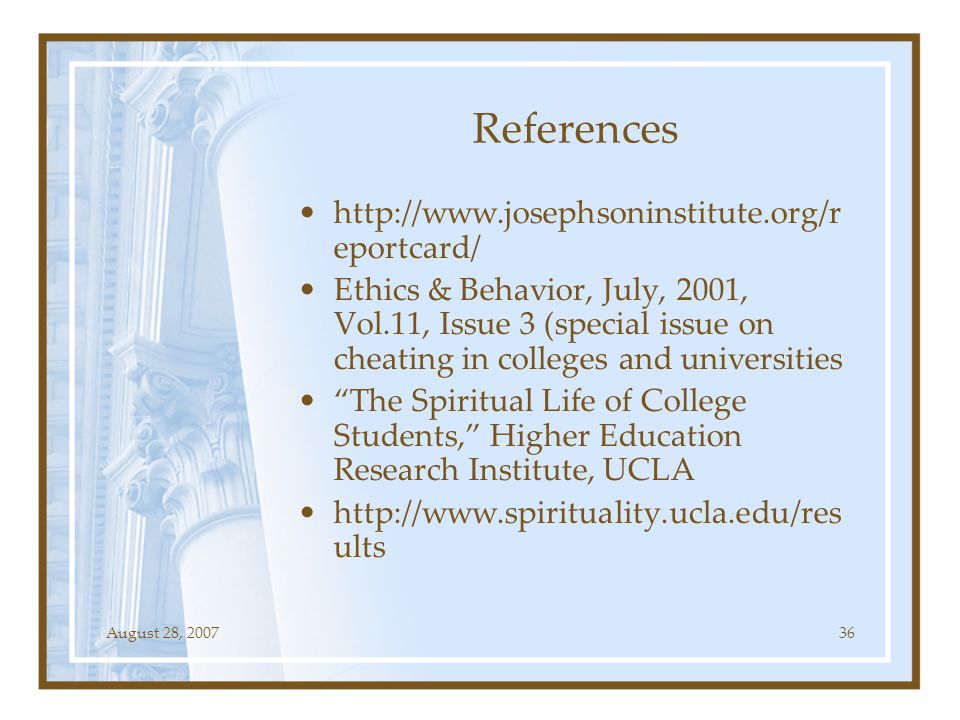 August 28, 200736 References http://www.josephsoninstitute.org/r eportcard/ Ethics & Behavior, July, 2001, Vol.11, Issue 3 (special issue on cheating