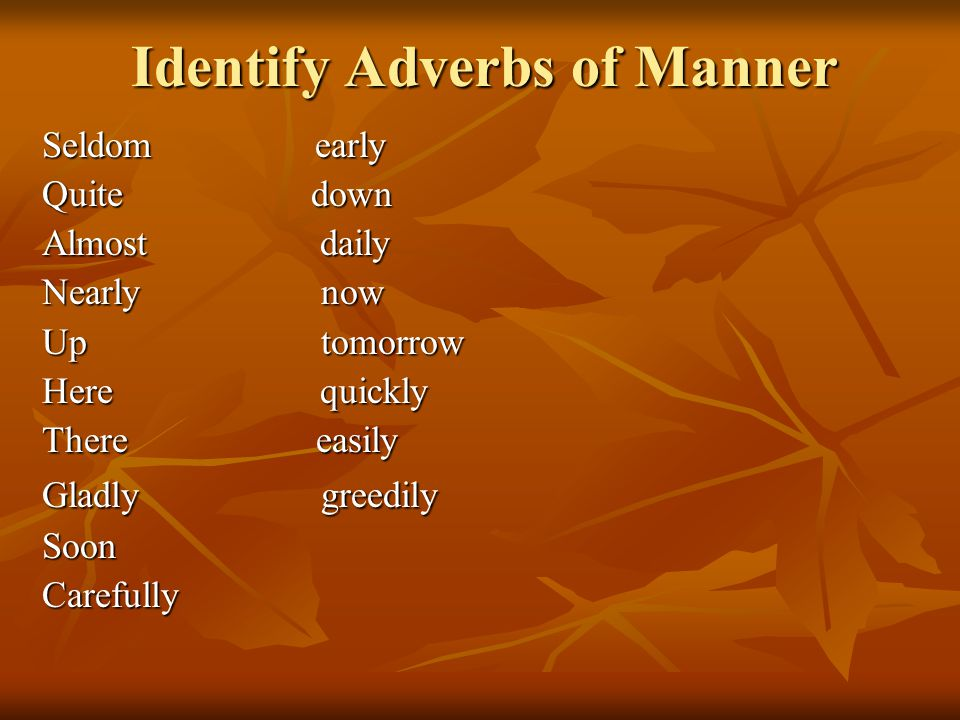 Identify Adverbs of Manner Seldom early Quite down Almost daily Nearly now Up tomorrow Here quickly There easily Gladly greedily SoonCarefully