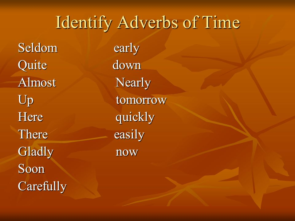 Identify Adverbs of Time Seldom early Quite down Almost Nearly Up tomorrow Here quickly There easily Gladly now SoonCarefully
