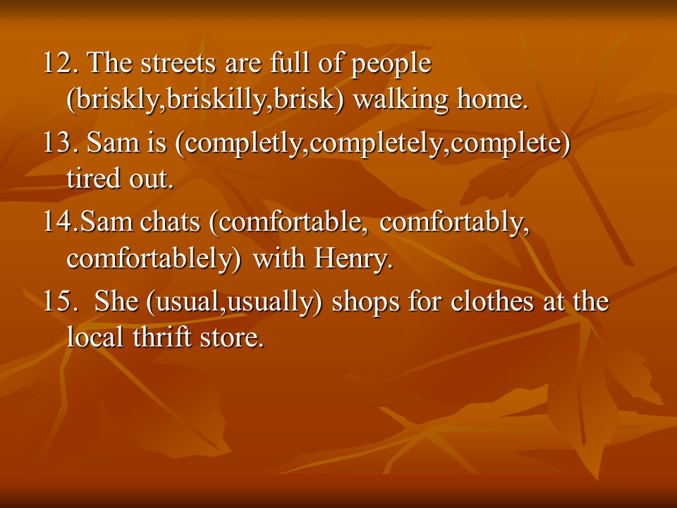 12. The streets are full of people (briskly,briskilly,brisk) walking home.