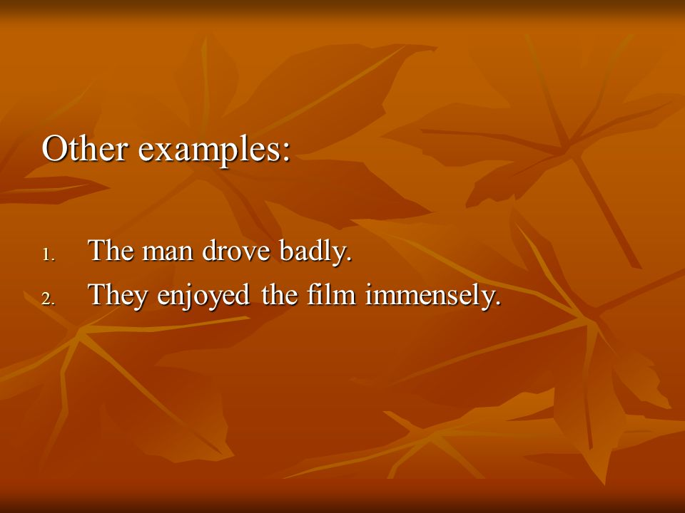 Other examples: 1. The man drove badly. 2. They enjoyed the film immensely.