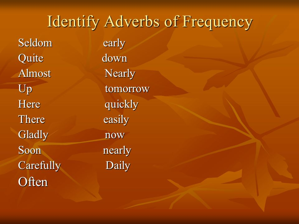 Identify Adverbs of Frequency Seldom early Quite down Almost Nearly Up tomorrow Here quickly There easily Gladly now Soon nearly Carefully Daily Often