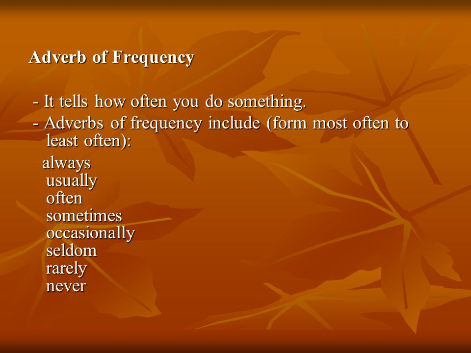 Adverb of Frequency - It tells how often you do something.