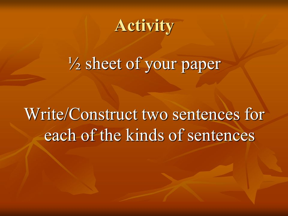 Activity ½ sheet of your paper Write/Construct two sentences for each of the kinds of sentences