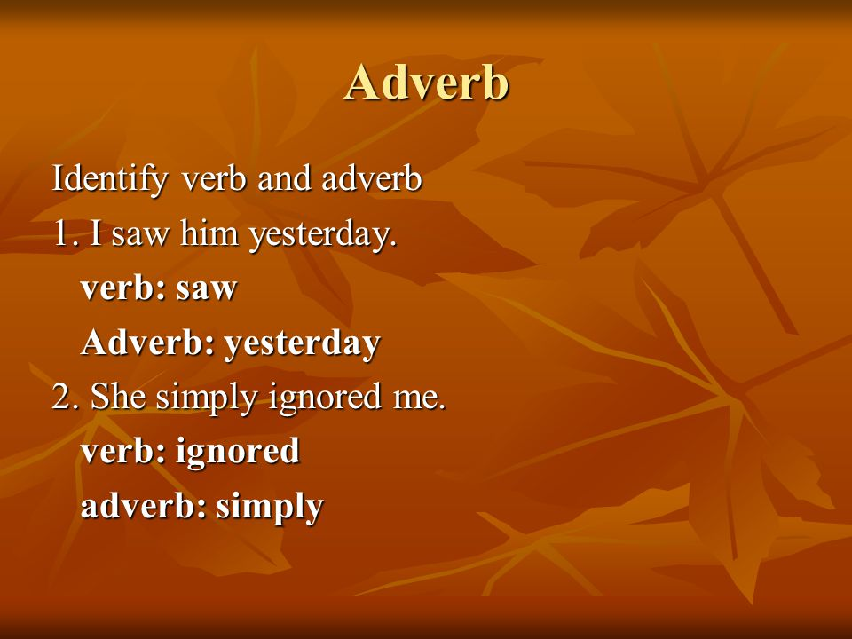 Adverb Identify verb and adverb 1. I saw him yesterday.