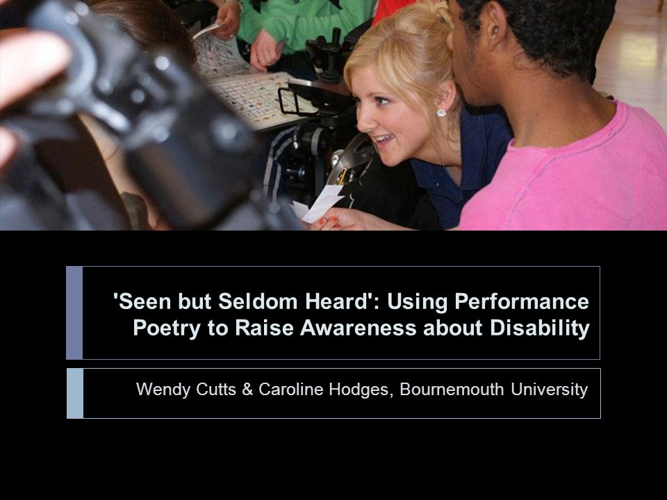 Seen but Seldom Heard : Using Performance Poetry to Raise Awareness about Disability Wendy Cutts & Caroline Hodges, Bournemouth University