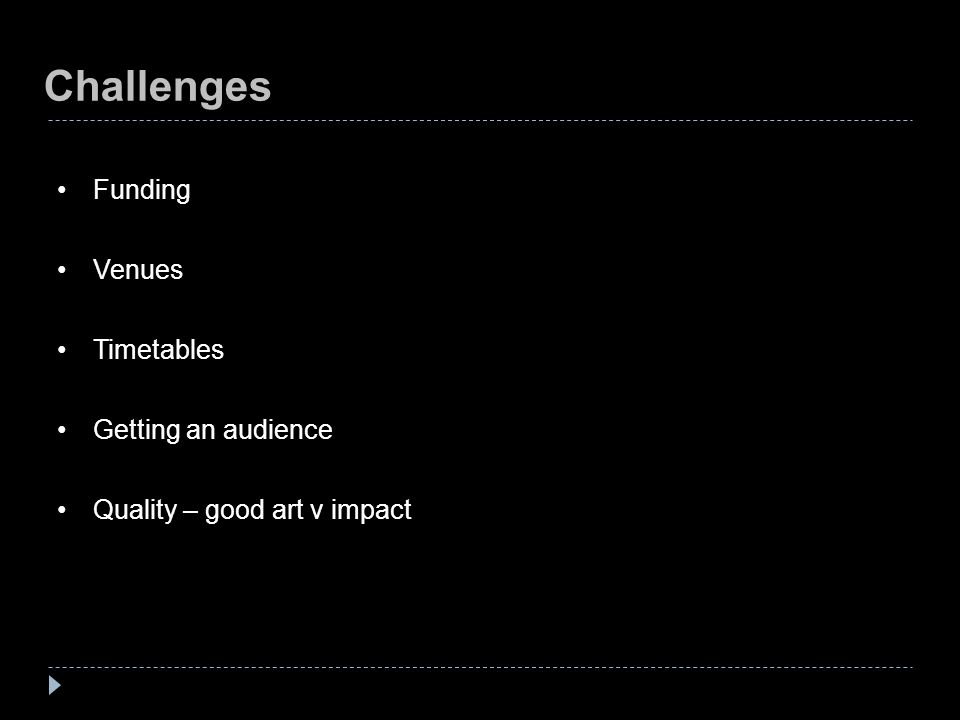 Challenges Funding Venues Timetables Getting an audience Quality – good art v impact
