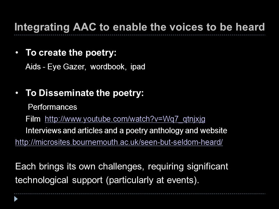 Integrating AAC to enable the voices to be heard To create the poetry: Aids - Eye Gazer, wordbook, ipad To Disseminate the poetry: Performances Film h