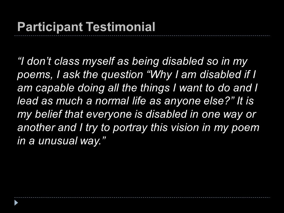 Participant Testimonial I don't class myself as being disabled so in my poems, I ask the question Why I am disabled if I am capable doing all the things I want to do and I lead as much a normal life as anyone else It is my belief that everyone is disabled in one way or another and I try to portray this vision in my poem in a unusual way.