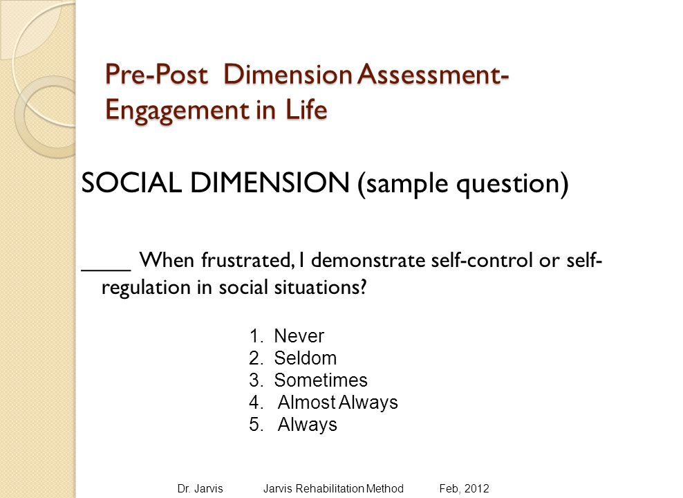 Pre-Post Dimension Assessment- Engagement in Life SOCIAL DIMENSION (sample question) ____ When frustrated, I demonstrate self-control or self- regulation in social situations.