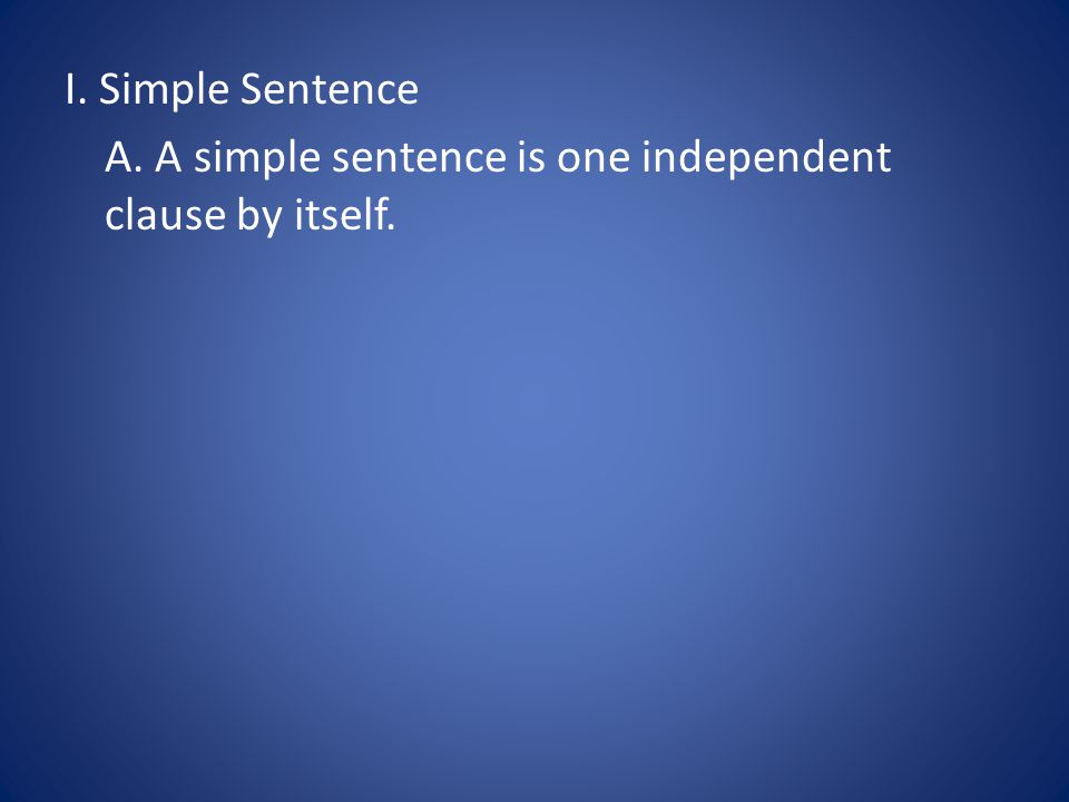 A. A simple sentence is one independent clause by itself.