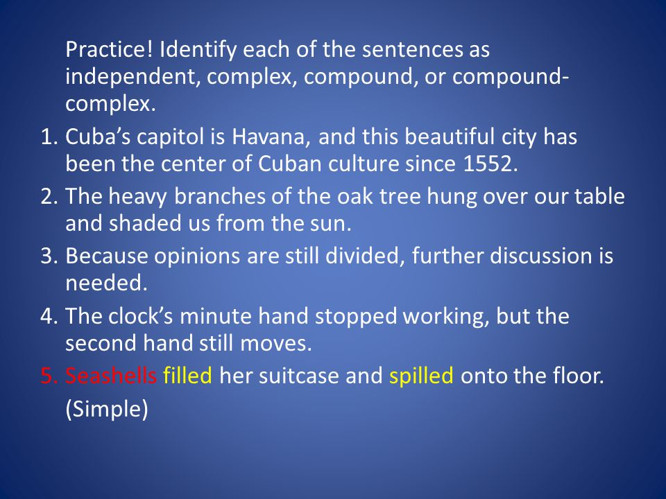 Practice. Identify each of the sentences as independent, complex, compound, or compound- complex.