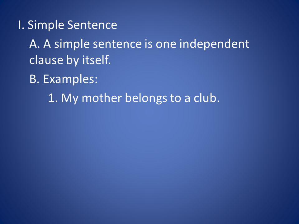 I. Simple Sentence A. A simple sentence is one independent clause by itself. B. Examples: 1. My mother belongs to a club.