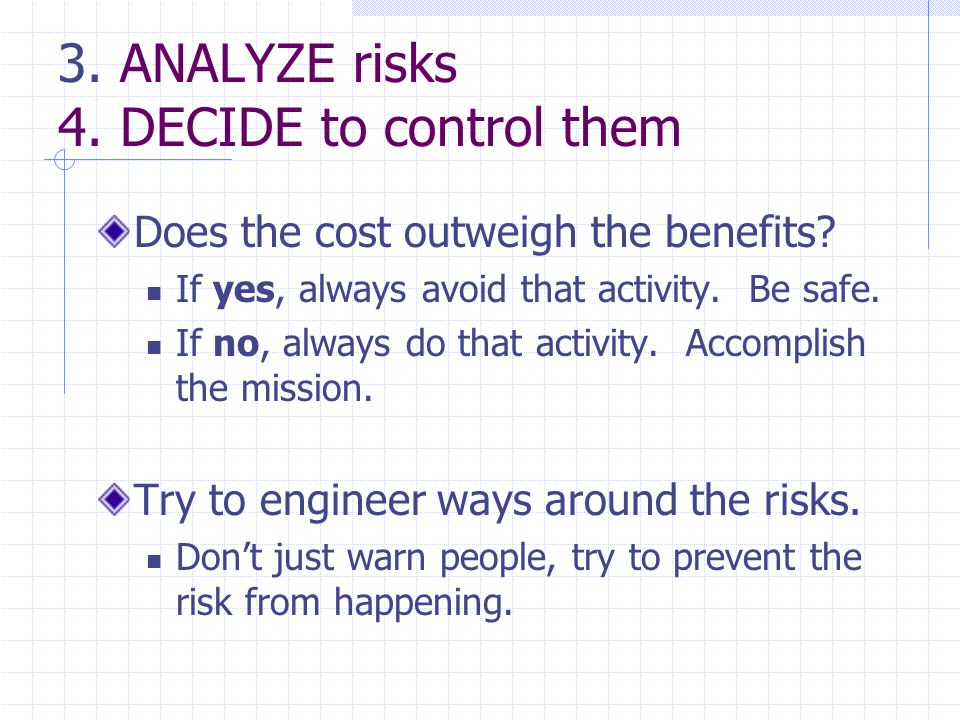3. ANALYZE risks 4. DECIDE to control them Does the cost outweigh the benefits.