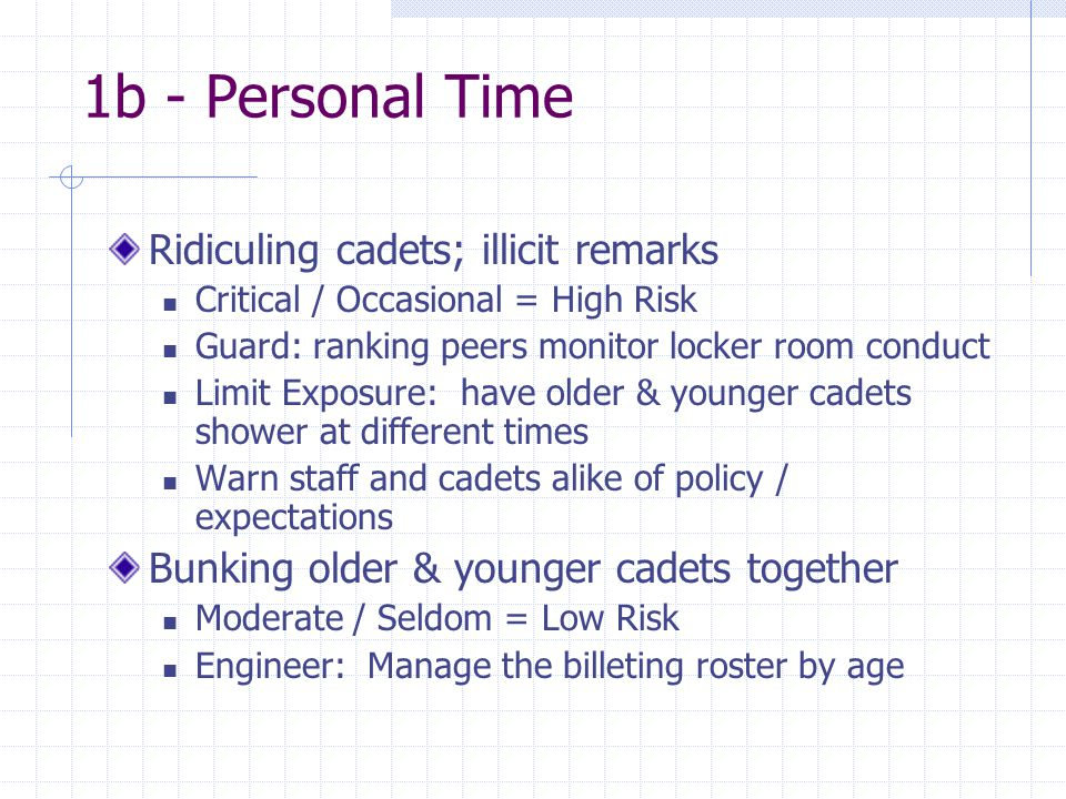 1b - Personal Time Ridiculing cadets; illicit remarks Critical / Occasional = High Risk Guard: ranking peers monitor locker room conduct Limit Exposure: have older & younger cadets shower at different times Warn staff and cadets alike of policy / expectations Bunking older & younger cadets together Moderate / Seldom = Low Risk Engineer: Manage the billeting roster by age