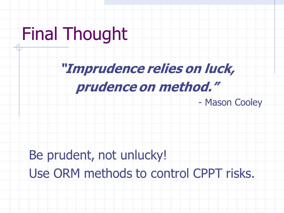 Final Thought Imprudence relies on luck, prudence on method. - Mason Cooley Be prudent, not unlucky.