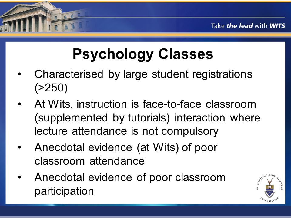 Psychology Classes Characterised by large student registrations (>250) At Wits, instruction is face-to-face classroom (supplemented by tutorials) interaction where lecture attendance is not compulsory Anecdotal evidence (at Wits) of poor classroom attendance Anecdotal evidence of poor classroom participation