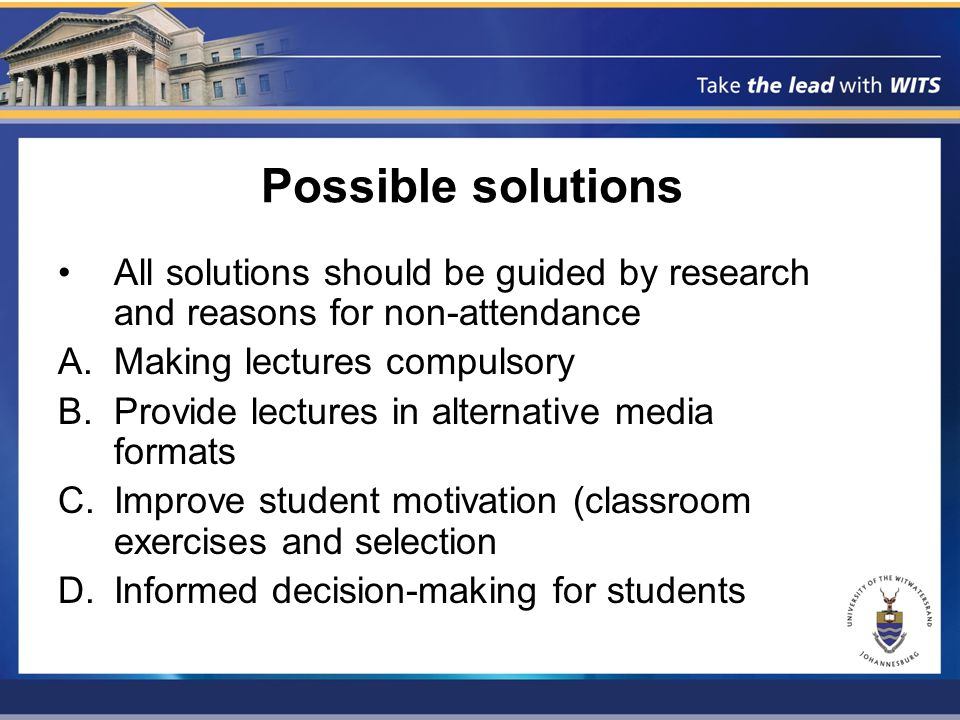 Possible solutions All solutions should be guided by research and reasons for non-attendance A.Making lectures compulsory B.Provide lectures in alternative media formats C.Improve student motivation (classroom exercises and selection D.Informed decision-making for students