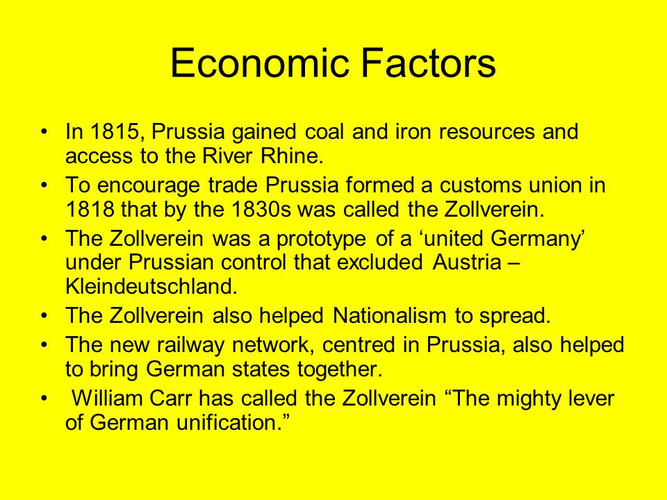 Economic Factors In 1815, Prussia gained coal and iron resources and access to the River Rhine. To encourage trade Prussia formed a customs union in 1