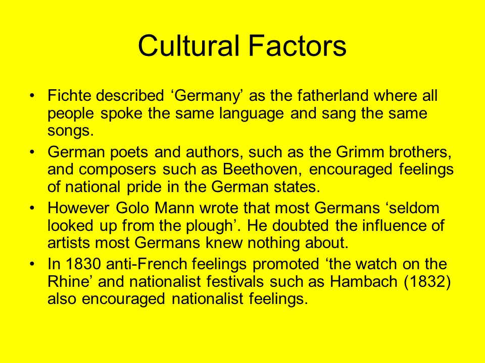 Cultural Factors Fichte described 'Germany' as the fatherland where all people spoke the same language and sang the same songs. German poets and autho