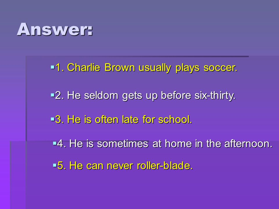 Answer:  1. Charlie Brown usually plays soccer.  2. He seldom gets up before six-thirty.  3. He is often late for school.  4. He is sometimes at h