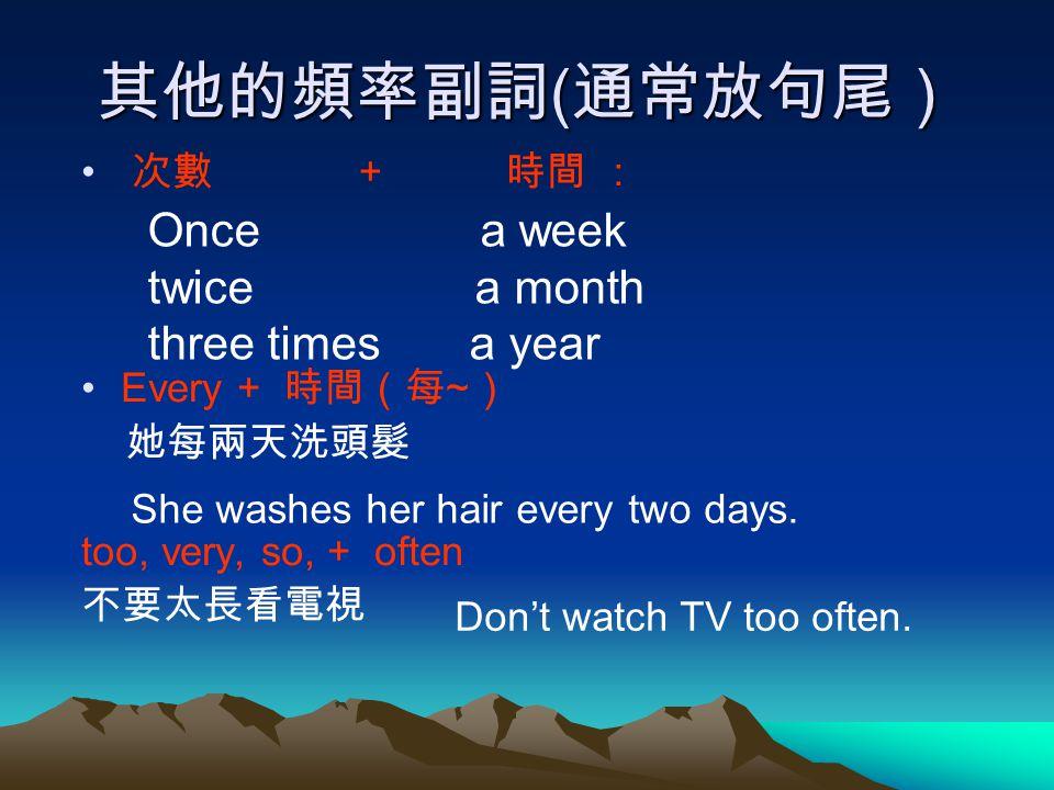 其他的頻率副詞 ( 通常放句尾) 次數 + 時間 : Every + 時間(每 ~ ) 她每兩天洗頭髮 too, very, so, + often 不要太長看電視 Once a week twice a month three times a year She washes her hair ev