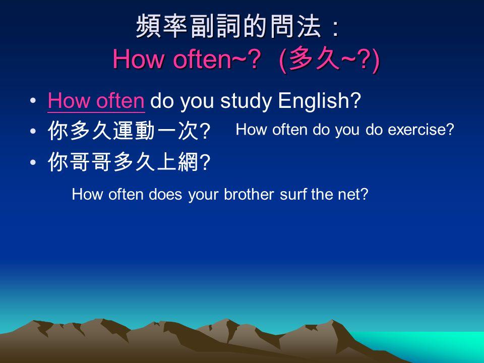 頻率副詞的問法: How often~? ( 多久 ~?) How often do you study English? 你多久運動一次 ? 你哥哥多久上網 ? How often do you do exercise? How often does your brother surf the n