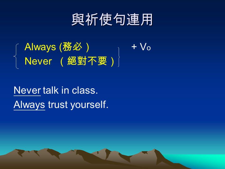 與祈使句連用 Always ( 務必) + V o Never (絕對不要) Never talk in class. Always trust yourself.