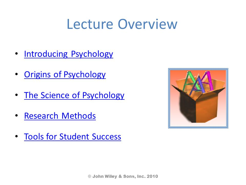 Lecture Overview Introducing Psychology Origins of Psychology The Science of Psychology Research Methods Tools for Student Success © John Wiley & Sons, Inc.