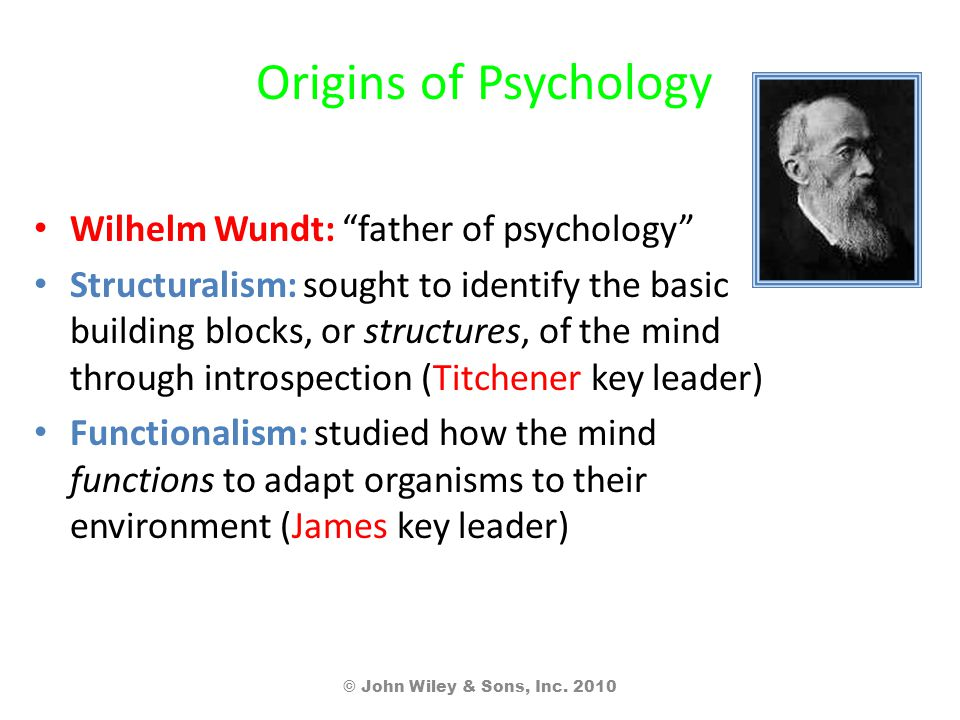 Origins of Psychology Wilhelm Wundt: father of psychology Structuralism: sought to identify the basic building blocks, or structures, of the mind through introspection (Titchener key leader) Functionalism: studied how the mind functions to adapt organisms to their environment (James key leader) © John Wiley & Sons, Inc.
