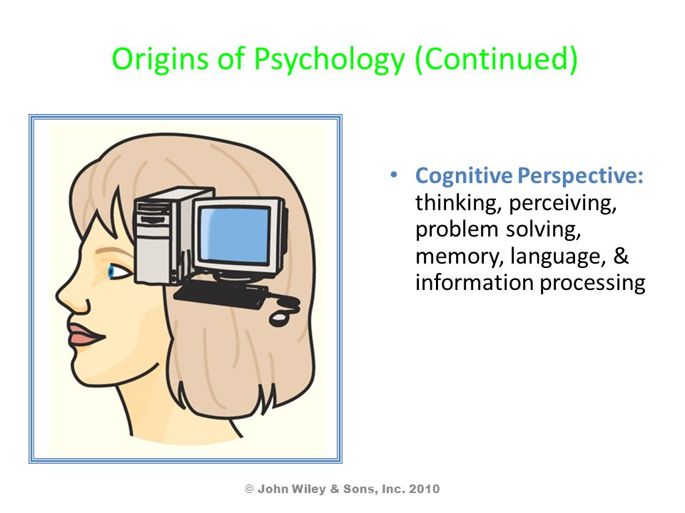 Origins of Psychology (Continued) Cognitive Perspective: thinking, perceiving, problem solving, memory, language, & information processing © John Wiley & Sons, Inc.