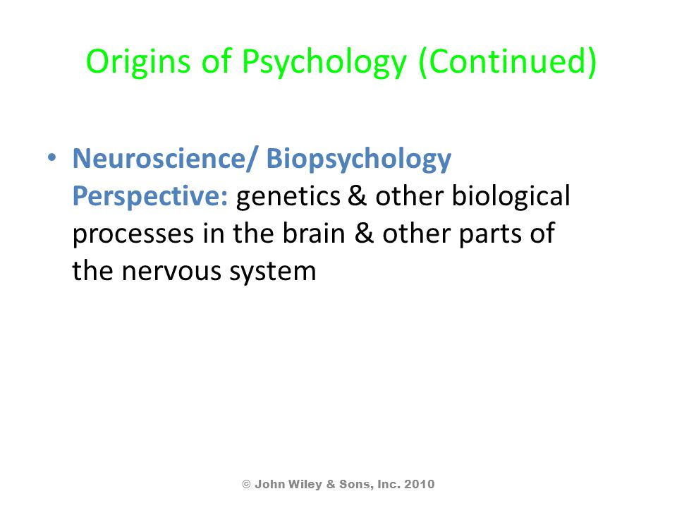 Origins of Psychology (Continued) Neuroscience/ Biopsychology Perspective: genetics & other biological processes in the brain & other parts of the nervous system © John Wiley & Sons, Inc.
