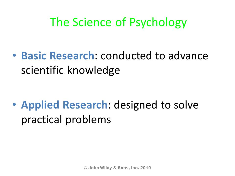 The Science of Psychology Basic Research: conducted to advance scientific knowledge Applied Research: designed to solve practical problems © John Wiley & Sons, Inc.