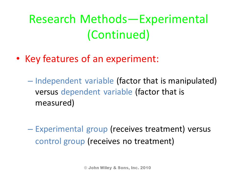 Research Methods—Experimental (Continued) Key features of an experiment: – Independent variable (factor that is manipulated) versus dependent variable (factor that is measured) – Experimental group (receives treatment) versus control group (receives no treatment) © John Wiley & Sons, Inc.