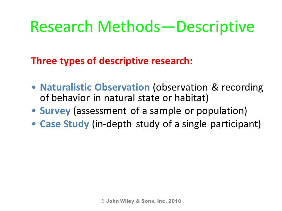 Research Methods—Descriptive Three types of descriptive research: Naturalistic Observation (observation & recording of behavior in natural state or habitat) Survey (assessment of a sample or population) Case Study (in-depth study of a single participant) © John Wiley & Sons, Inc.