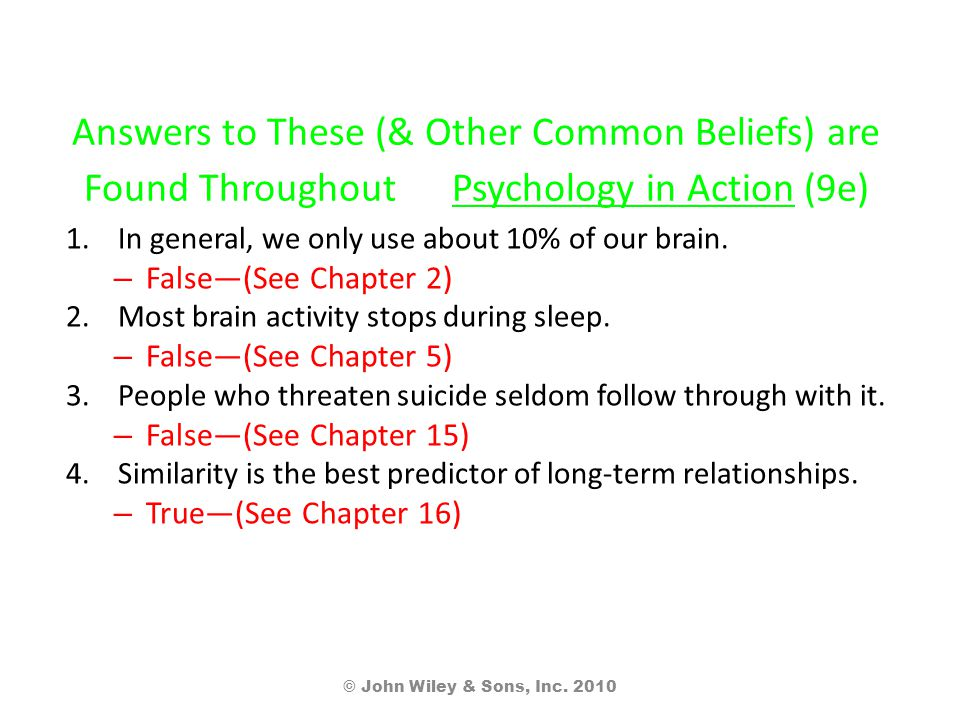 Answers to These (& Other Common Beliefs) are Found Throughout Psychology in Action (9e) 1.In general, we only use about 10% of our brain.