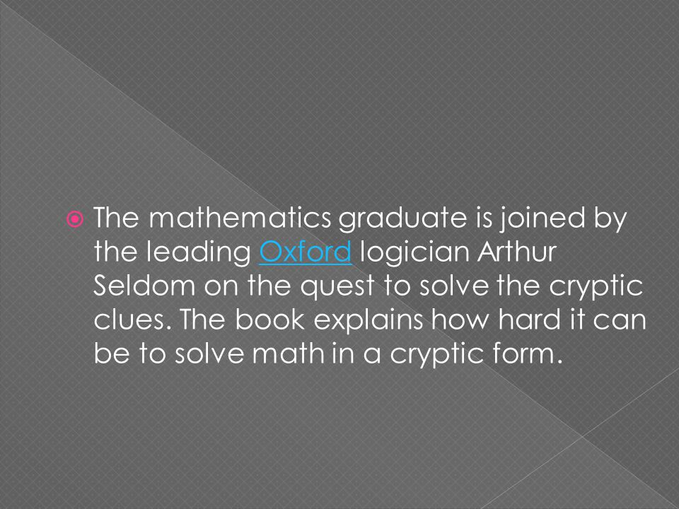  The mathematics graduate is joined by the leading Oxford logician Arthur Seldom on the quest to solve the cryptic clues.