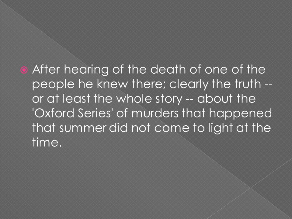  After hearing of the death of one of the people he knew there; clearly the truth -- or at least the whole story -- about the Oxford Series of murders that happened that summer did not come to light at the time.