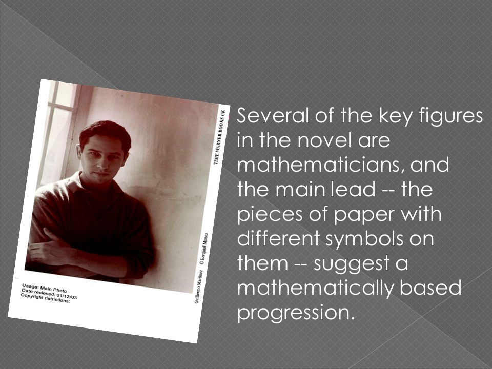  Several of the key figures in the novel are mathematicians, and the main lead -- the pieces of paper with different symbols on them -- suggest a mathematically based progression.