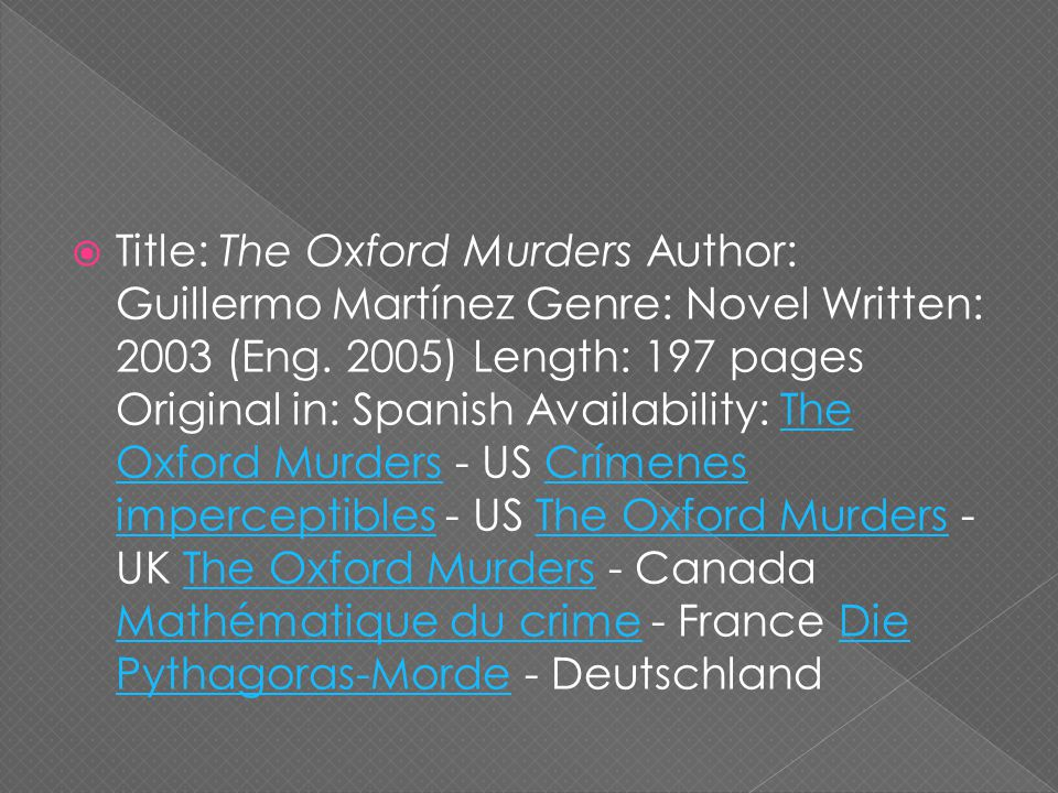  Title: The Oxford Murders Author: Guillermo Martínez Genre: Novel Written: 2003 (Eng.