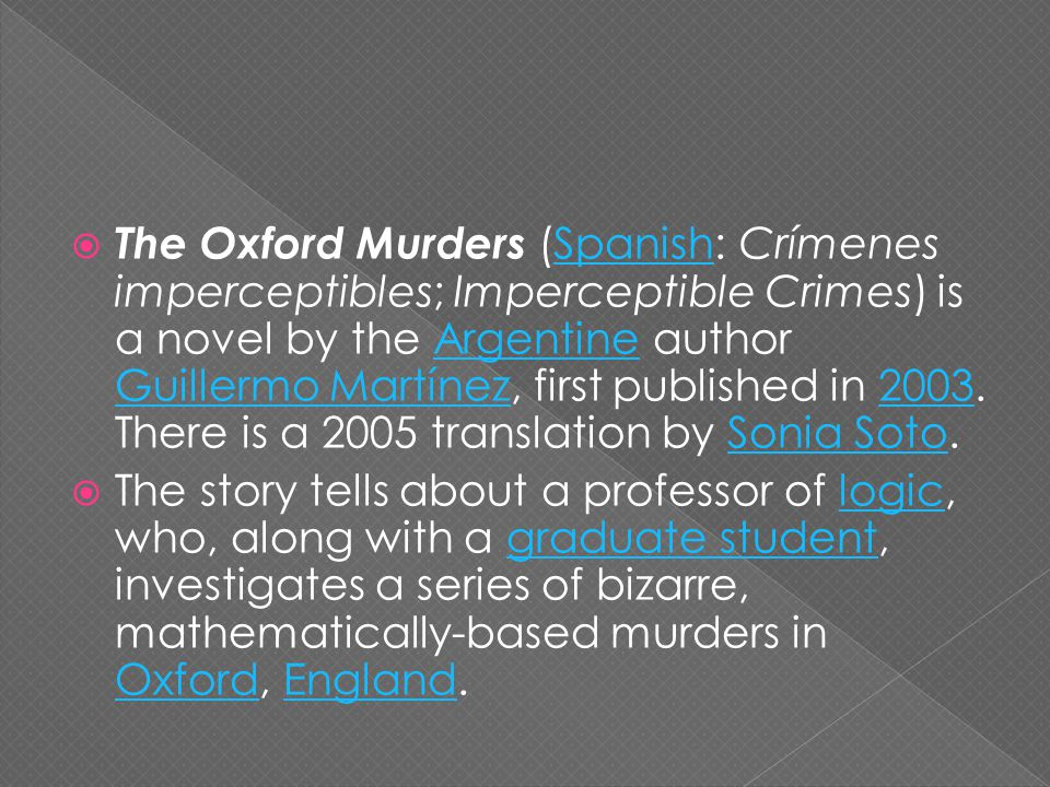  The Oxford Murders (Spanish: Crímenes imperceptibles; Imperceptible Crimes) is a novel by the Argentine author Guillermo Martínez, first published in 2003.