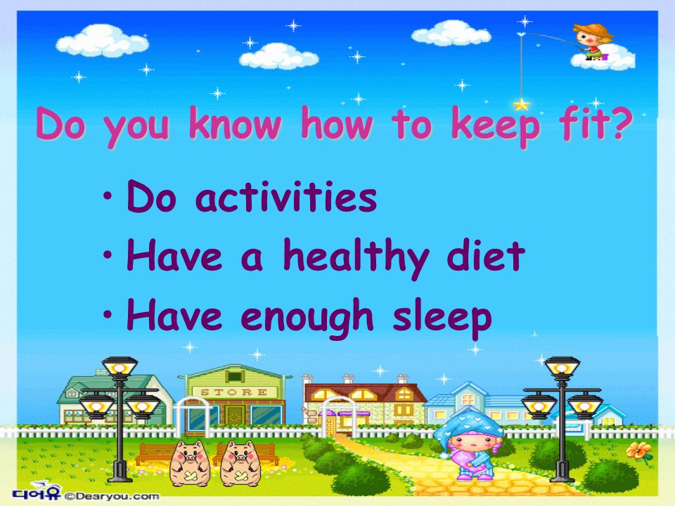 Do you know how to keep fit? Do activities Have a healthy diet Have enough sleep