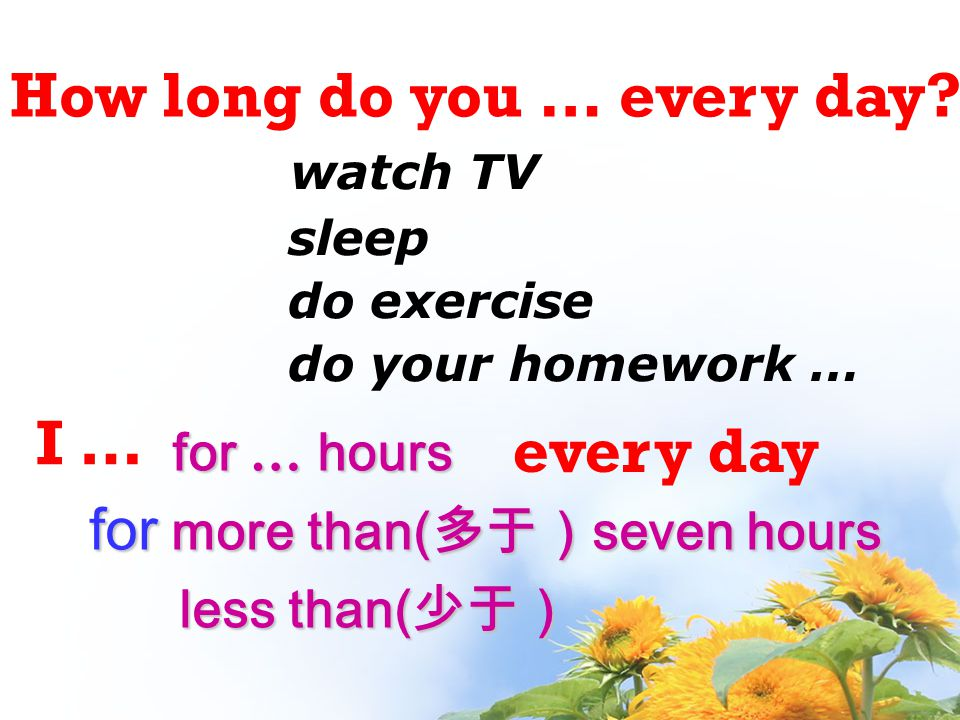 How long do you … every day? I … watch TV sleep do exercise do your homework … for … hours for more than( 多于) seven hours less than( 少于) less than( 少于